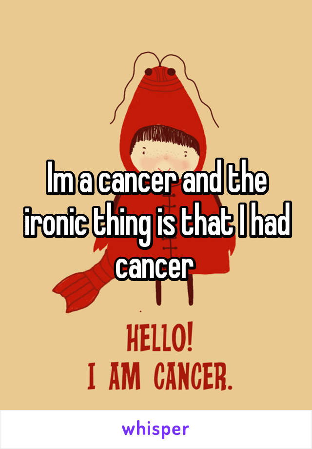 Im a cancer and the ironic thing is that I had cancer