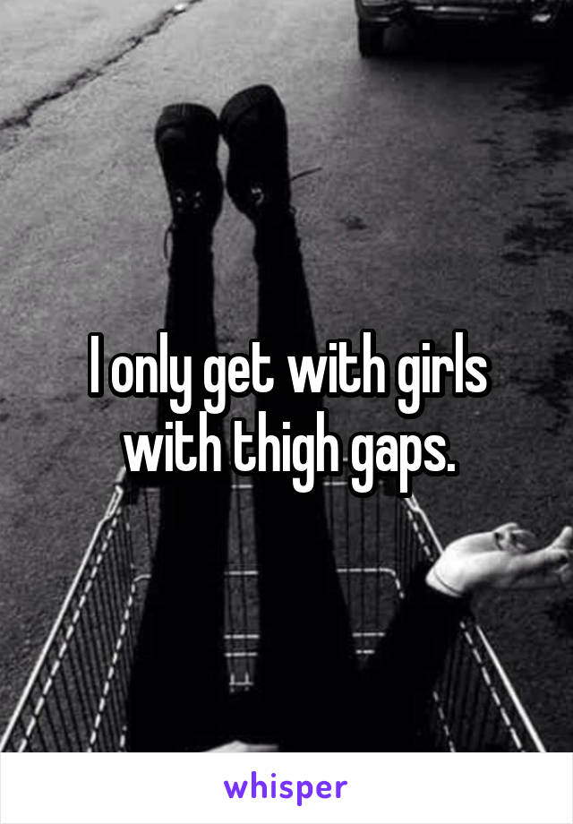 I only get with girls with thigh gaps.