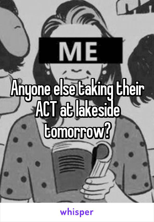 Anyone else taking their ACT at lakeside tomorrow?