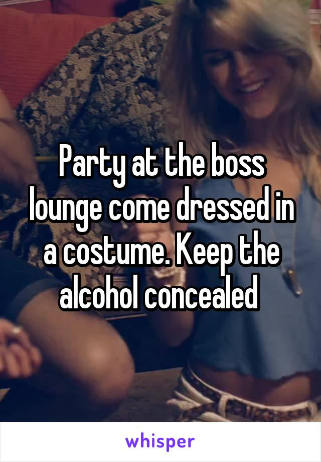 Party at the boss lounge come dressed in a costume. Keep the alcohol concealed