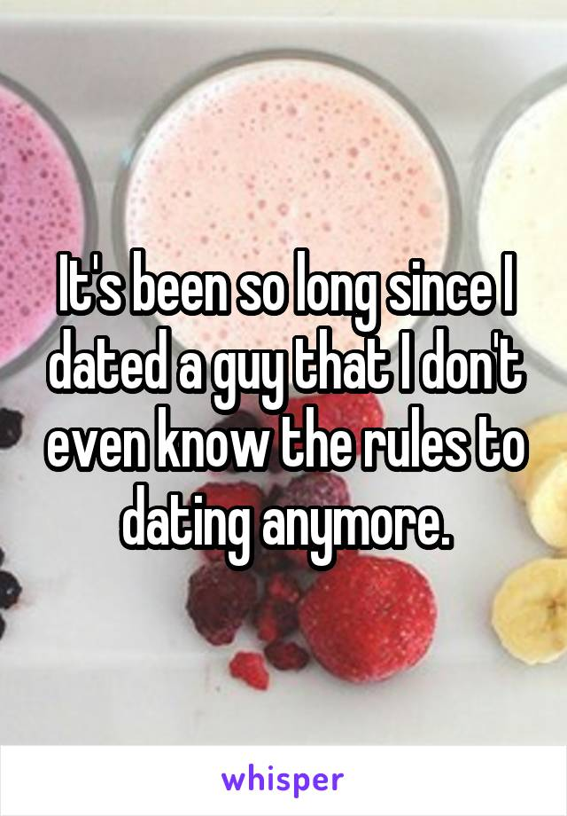 It's been so long since I dated a guy that I don't even know the rules to dating anymore.