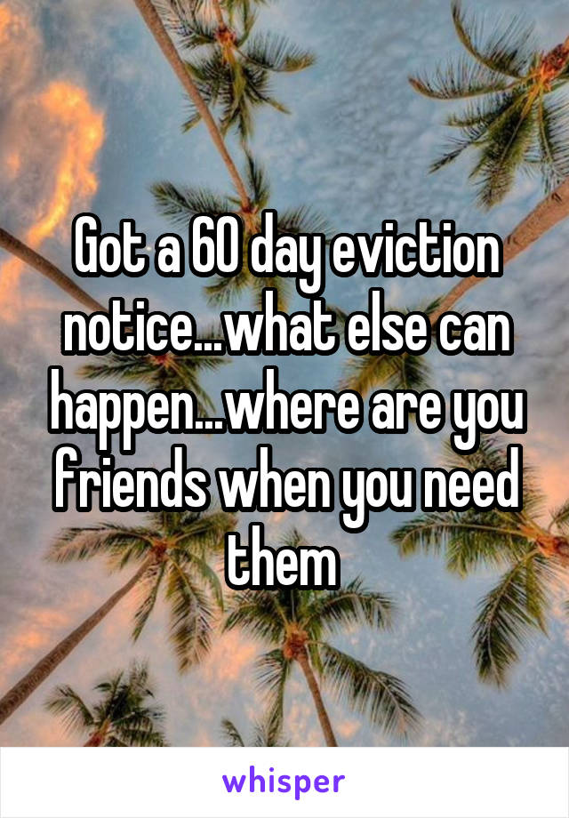 Got a 60 day eviction notice...what else can happen...where are you friends when you need them