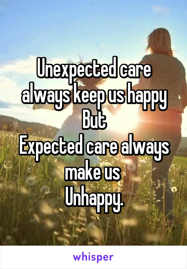 Unexpected care always keep us happy But Expected care always make us  Unhappy.