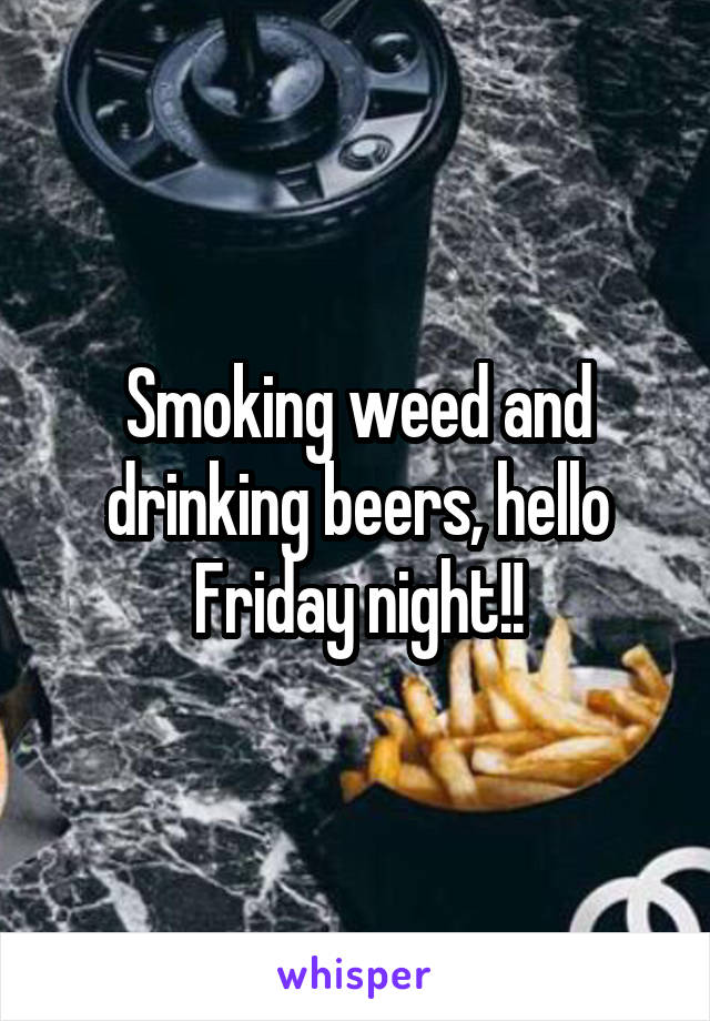 Smoking weed and drinking beers, hello Friday night!!