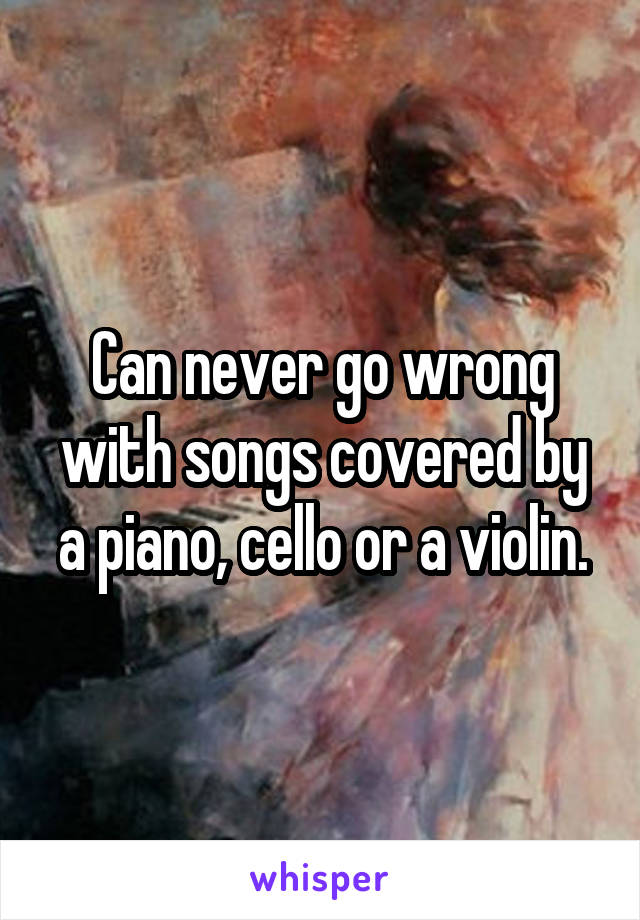 Can never go wrong with songs covered by a piano, cello or a violin.