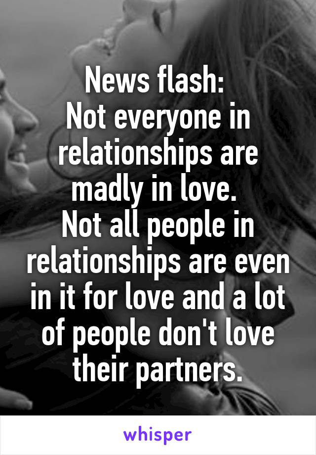 News flash:  Not everyone in relationships are madly in love.  Not all people in relationships are even in it for love and a lot of people don't love their partners.
