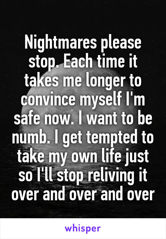 Nightmares please stop. Each time it takes me longer to convince myself I'm safe now. I want to be numb. I get tempted to take my own life just so I'll stop reliving it over and over and over