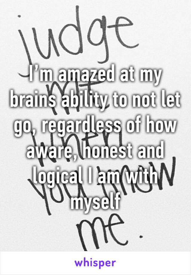 I'm amazed at my brains ability to not let go, regardless of how aware, honest and logical I am with myself