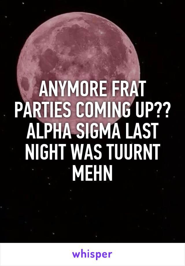 ANYMORE FRAT PARTIES COMING UP?? ALPHA SIGMA LAST NIGHT WAS TUURNT MEHN