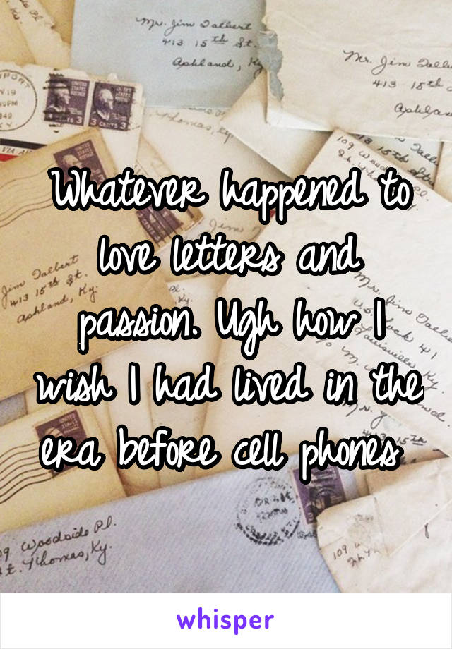 Whatever happened to love letters and passion. Ugh how I wish I had lived in the era before cell phones