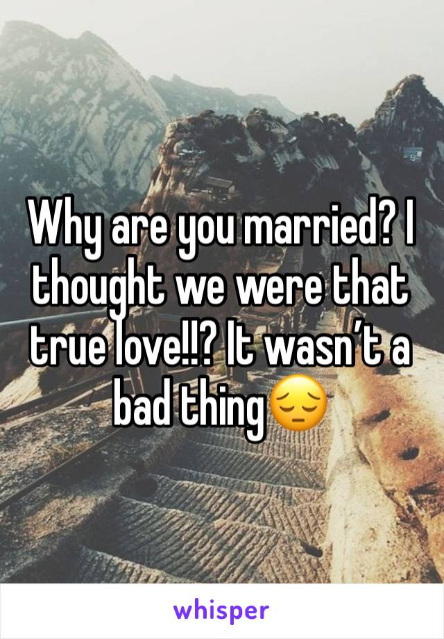 Why are you married? I thought we were that true love!!? It wasn't a bad thing😔