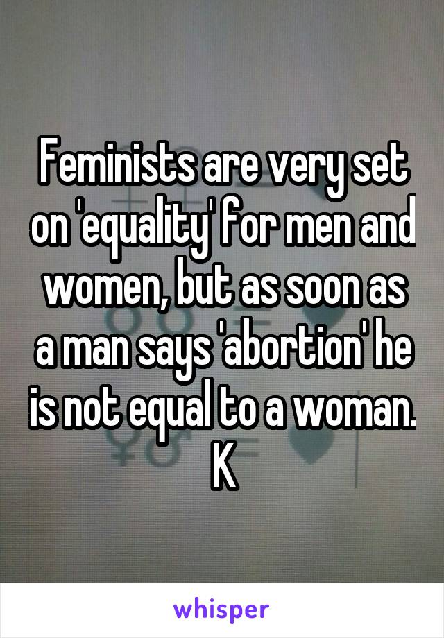 Feminists are very set on 'equality' for men and women, but as soon as a man says 'abortion' he is not equal to a woman. K