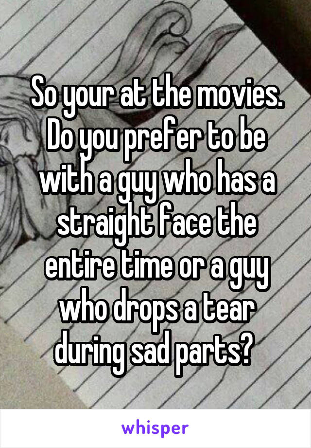 So your at the movies. Do you prefer to be with a guy who has a straight face the entire time or a guy who drops a tear during sad parts?