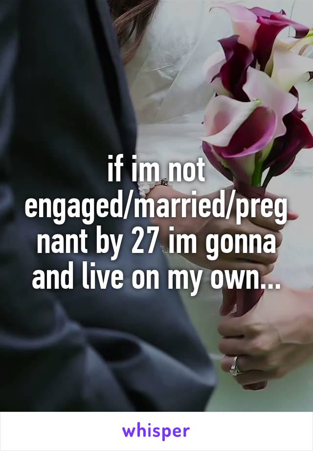 if im not engaged/married/pregnant by 27 im gonna and live on my own...