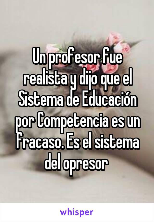 Un profesor fue realista y dijo que el Sistema de Educación por Competencia es un fracaso. Es el sistema del opresor