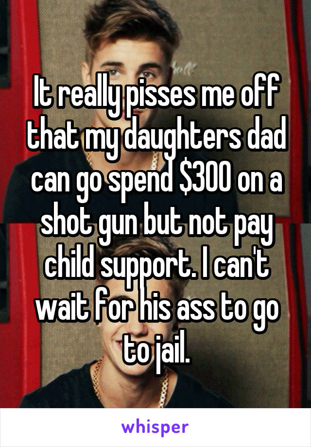 It really pisses me off that my daughters dad can go spend $300 on a shot gun but not pay child support. I can't wait for his ass to go to jail.