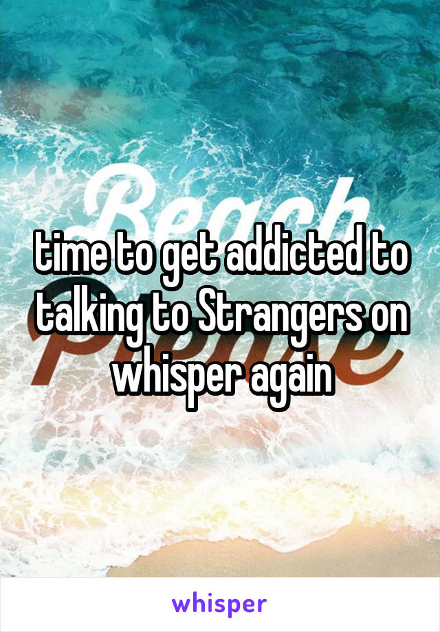 time to get addicted to talking to Strangers on whisper again