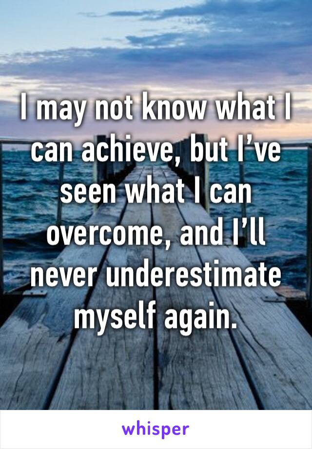 I may not know what I can achieve, but I've seen what I can overcome, and I'll never underestimate myself again.