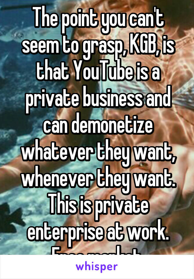 The point you can't seem to grasp, KGB, is that YouTube is a private business and can demonetize whatever they want, whenever they want. This is private enterprise at work. Free market.
