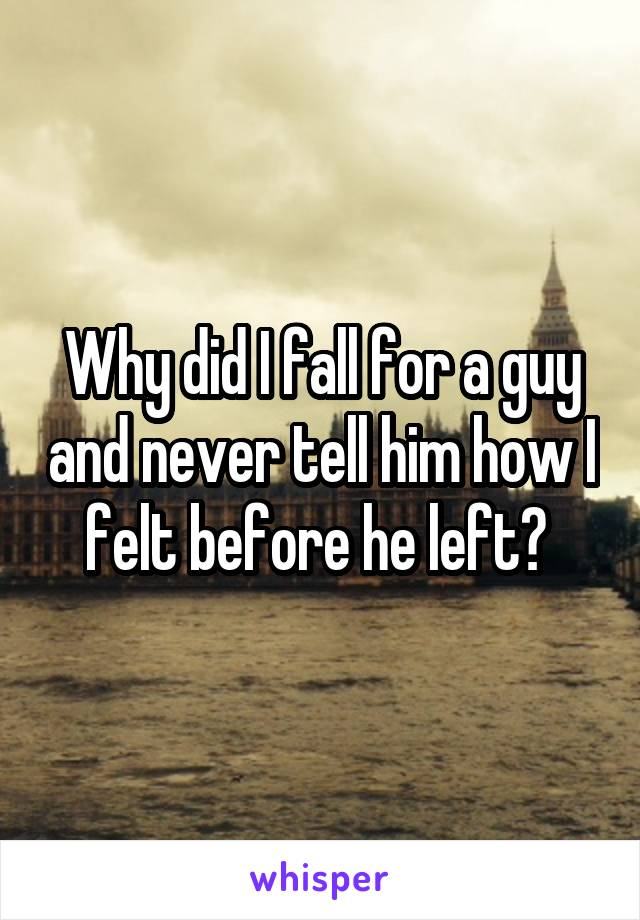 Why did I fall for a guy and never tell him how I felt before he left?