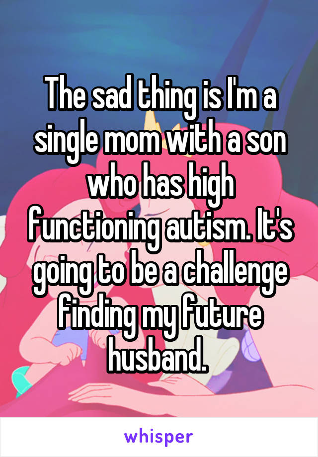 The sad thing is I'm a single mom with a son who has high functioning autism. It's going to be a challenge finding my future husband.