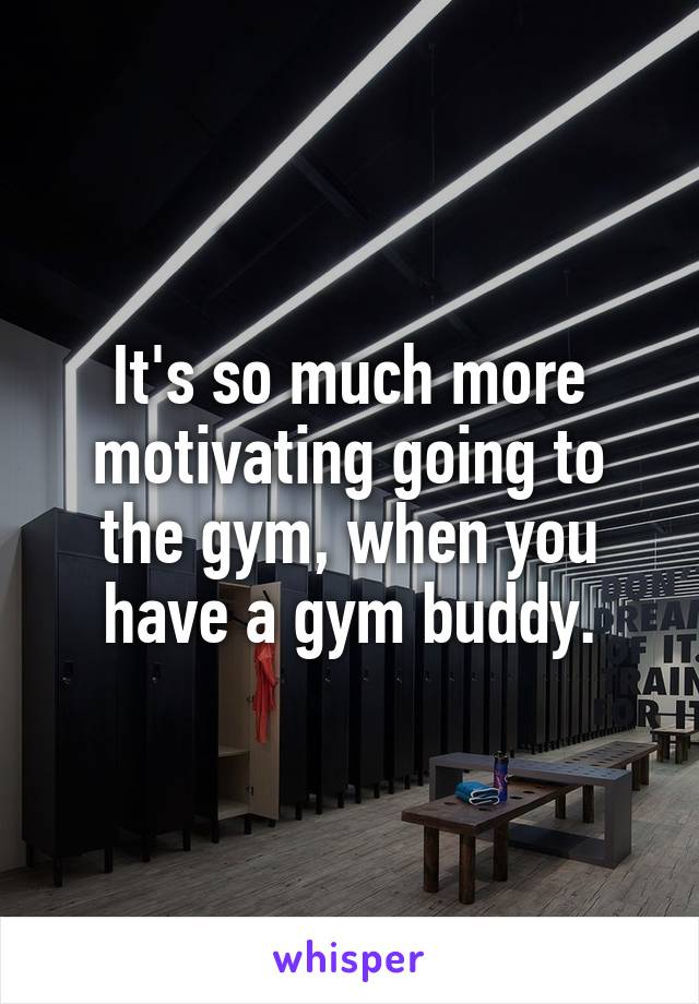 It's so much more motivating going to the gym, when you have a gym buddy.