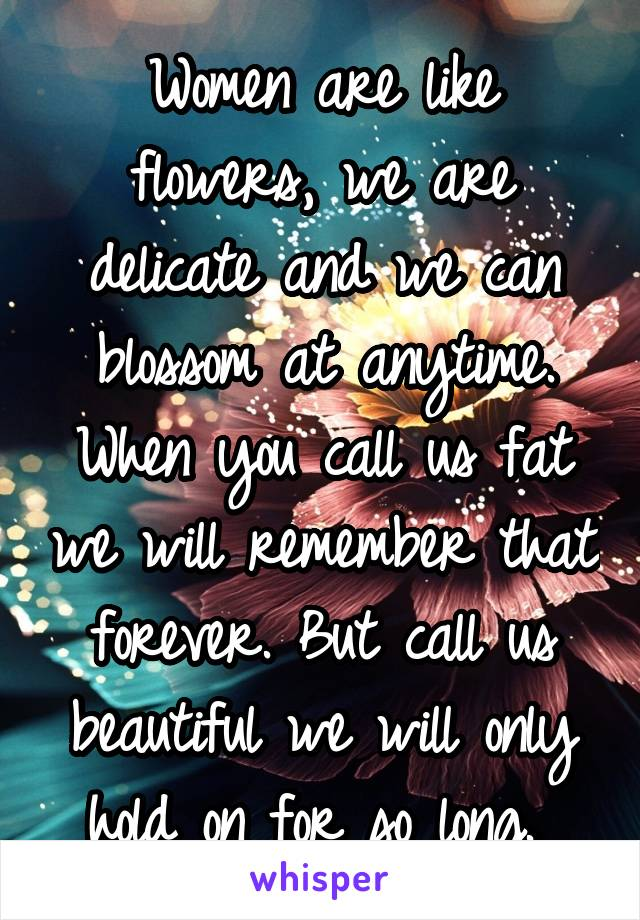 Women are like flowers, we are delicate and we can blossom at anytime. When you call us fat we will remember that forever. But call us beautiful we will only hold on for so long.