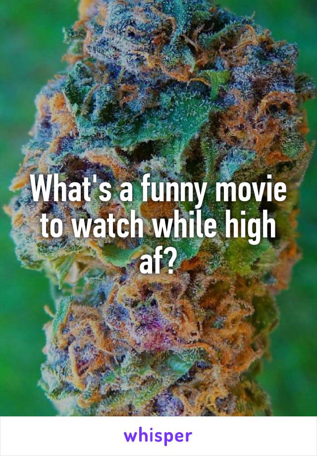 What's a funny movie to watch while high af?