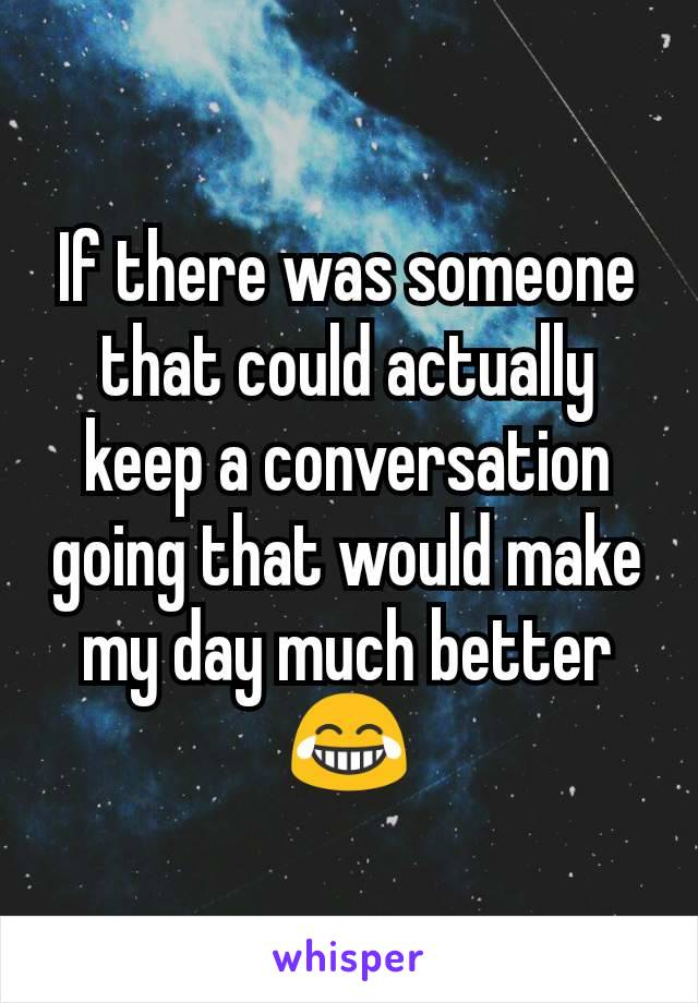If there was someone that could actually keep a conversation going that would make my day much better😂