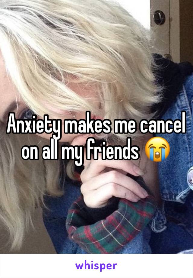 Anxiety makes me cancel on all my friends 😭