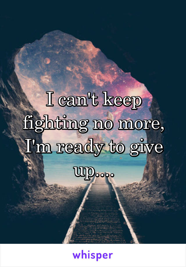I can't keep fighting no more, I'm ready to give up....