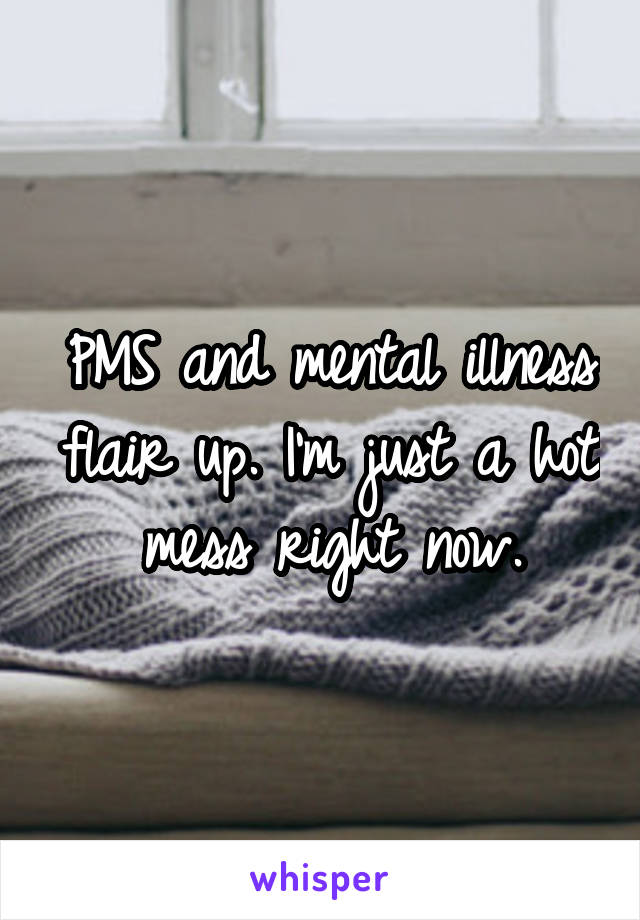 PMS and mental illness flair up. I'm just a hot mess right now.