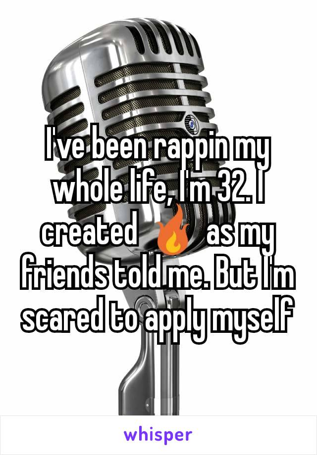 I've been rappin my whole life, I'm 32. I created 🔥 as my friends told me. But I'm scared to apply myself