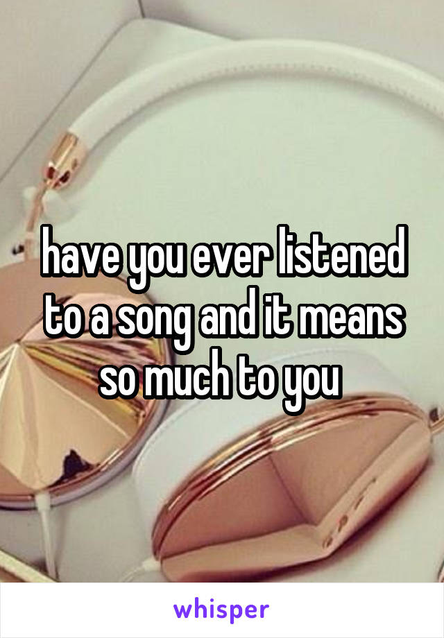 have you ever listened to a song and it means so much to you