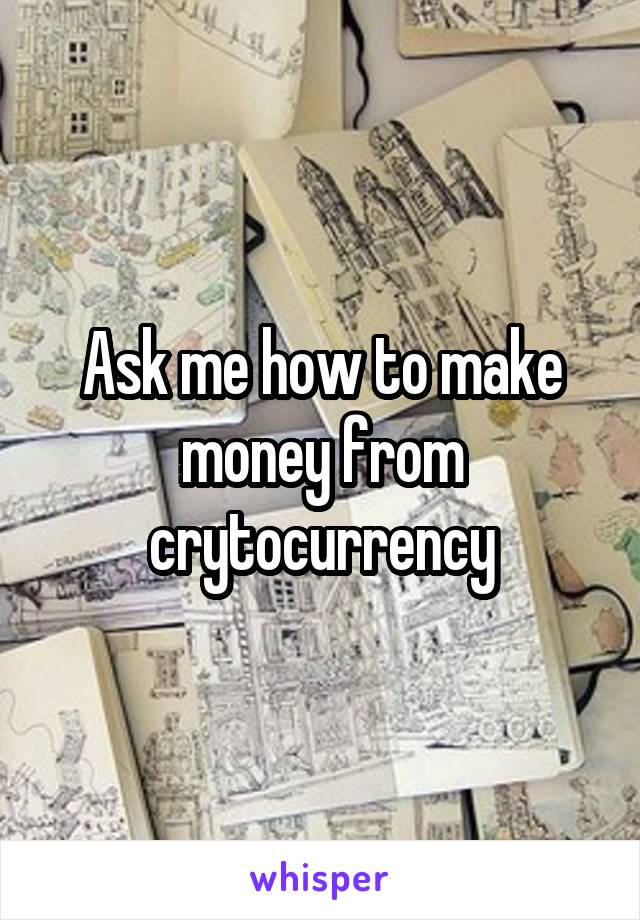 Ask me how to make money from crytocurrency