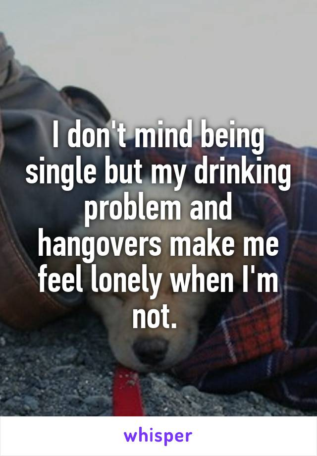 I don't mind being single but my drinking problem and hangovers make me feel lonely when I'm not.
