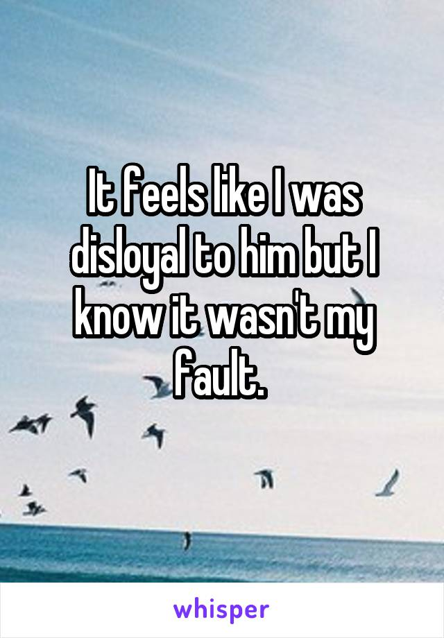 It feels like I was disloyal to him but I know it wasn't my fault.