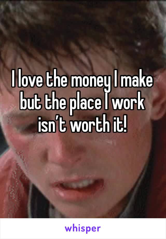 I love the money I make but the place I work isn't worth it!