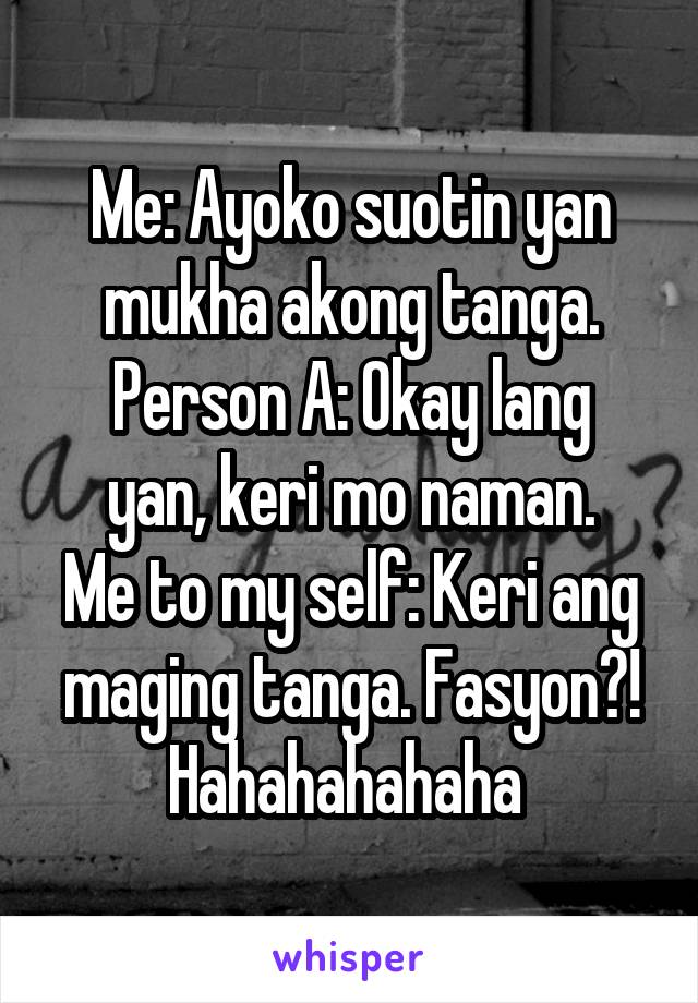 Me: Ayoko suotin yan mukha akong tanga. Person A: Okay lang yan, keri mo naman. Me to my self: Keri ang maging tanga. Fasyon?! Hahahahahaha