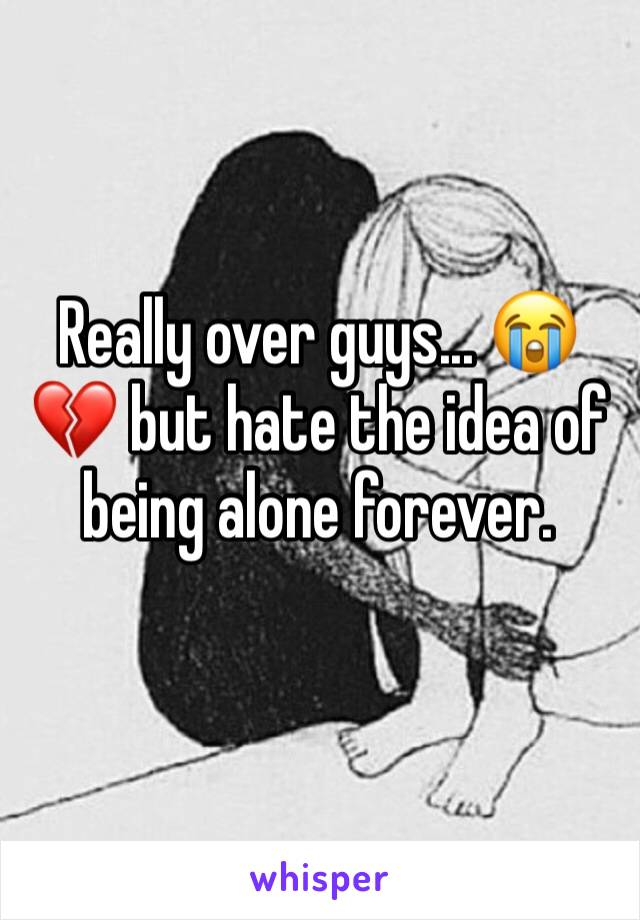 Really over guys... 😭💔 but hate the idea of being alone forever.