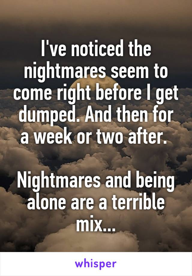I've noticed the nightmares seem to come right before I get dumped. And then for a week or two after.   Nightmares and being alone are a terrible mix...