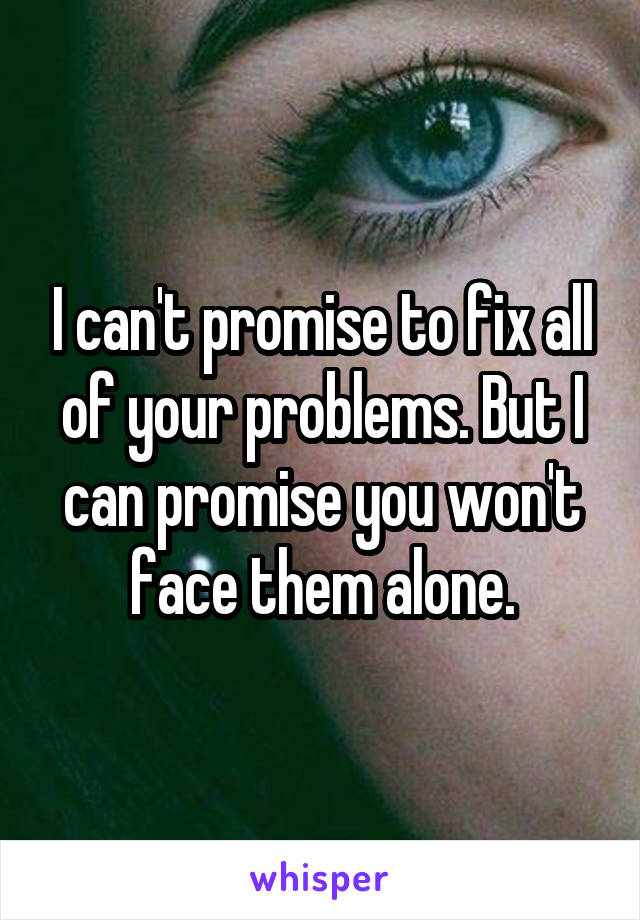 I can't promise to fix all of your problems. But I can promise you won't face them alone.
