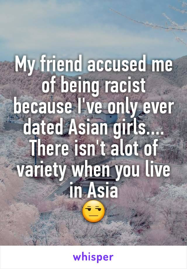 My friend accused me of being racist because I've only ever dated Asian girls.... There isn't alot of variety when you live in Asia 😒