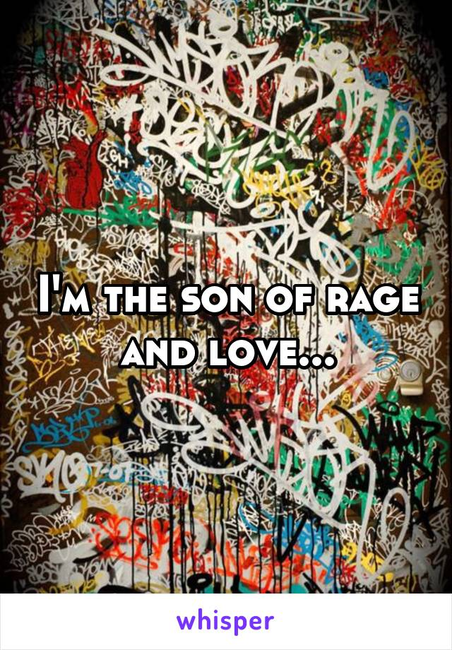 I'm the son of rage and love...
