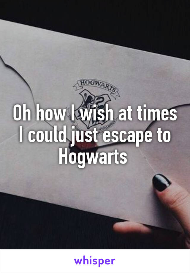 Oh how I wish at times I could just escape to Hogwarts