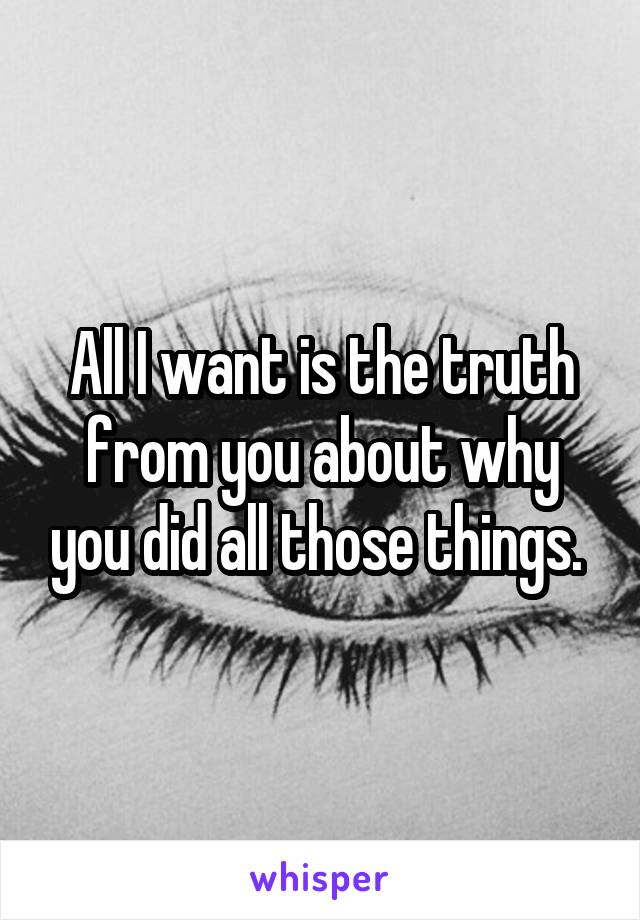 All I want is the truth from you about why you did all those things.