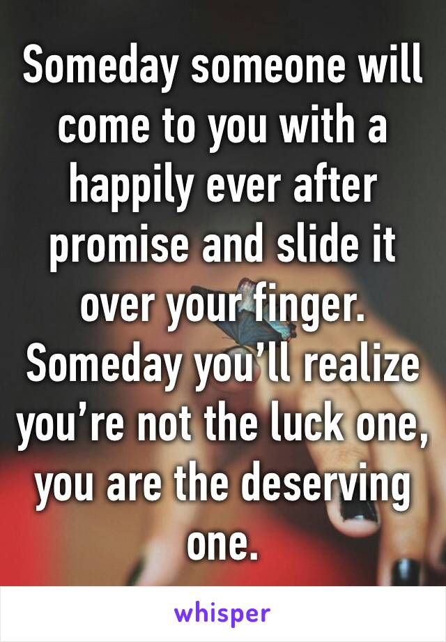 Someday someone will come to you with a happily ever after promise and slide it over your finger. Someday you'll realize you're not the luck one, you are the deserving one.