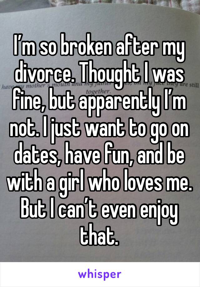 I'm so broken after my divorce. Thought I was fine, but apparently I'm not. I just want to go on dates, have fun, and be with a girl who loves me. But I can't even enjoy that.