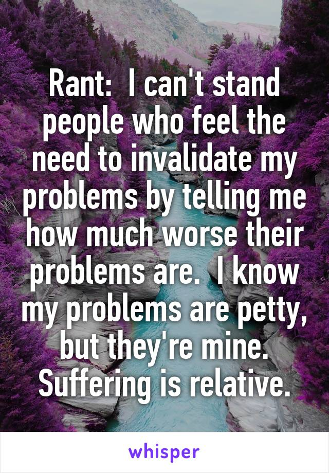 Rant:  I can't stand people who feel the need to invalidate my problems by telling me how much worse their problems are.  I know my problems are petty, but they're mine. Suffering is relative.