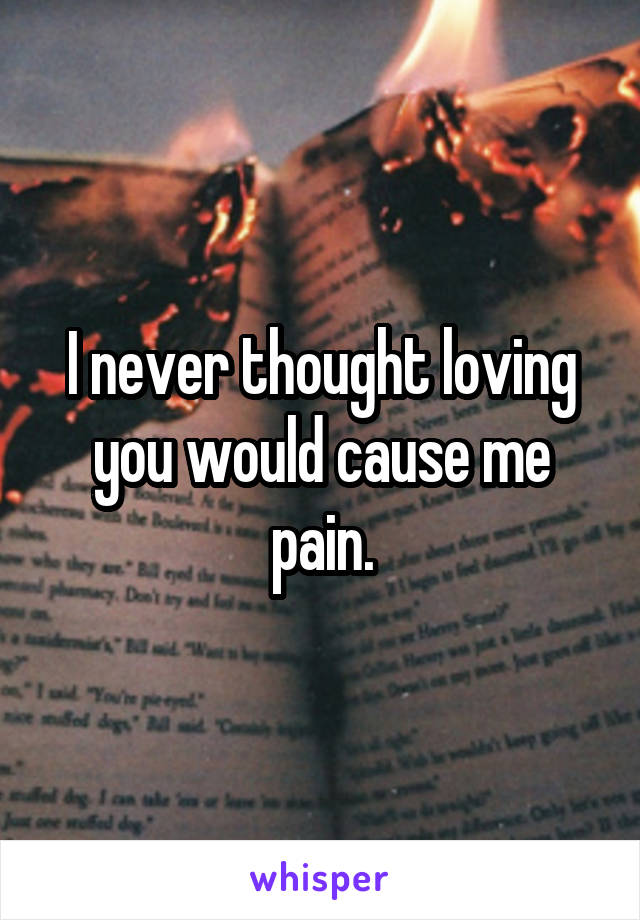 I never thought loving you would cause me pain.
